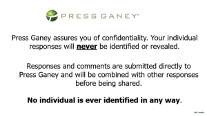 """text """"press ganey assures you of confidentiality. Your individual responses will never be revealed. Responses and comments are submitted directly to Press Ganey and will be combined with other responses before being shared. No individual is ever identified in any way."""