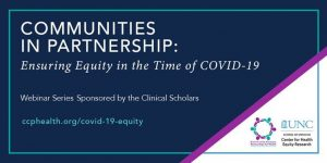 Banner for Communities in Partnership: Ensuring Equity in the Time of COVID-19. Includes text: Webinar Sereis Sponsored by the Clinical Scholars. Includes the websit ccphhealth.org/covid-19-equity and logos for CCPH and UNC CHER