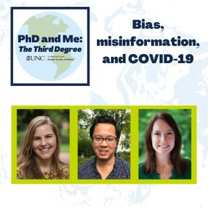 """Contains the words """"PhD and Me: The Third Degree"""" and """"BIas, misinformation and Covid-19"""" and pictures of 3 people. The link goes to the podcast: https://roysterglobal.web.unc.edu/phd-and-me/episodes/"""