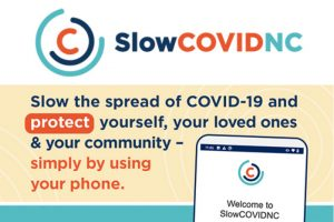 SlowCOVIDNC logo and the words: Slow the spread of COVID-10 and protect yourself, your loved ones & your community - simply by using your phone. Links to the NCDHHS SlowCOVIDNC info page: https://covid19.ncdhhs.gov/slowcovidnc